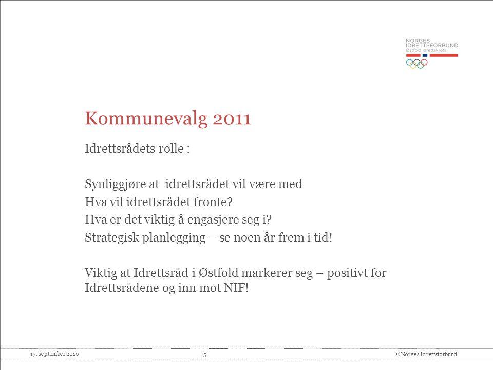 17. september 2010 15© Norges Idrettsforbund Kommunevalg 2011 Idrettsrådets rolle : Synliggjøre at idrettsrådet vil være med Hva vil idrettsrådet fron
