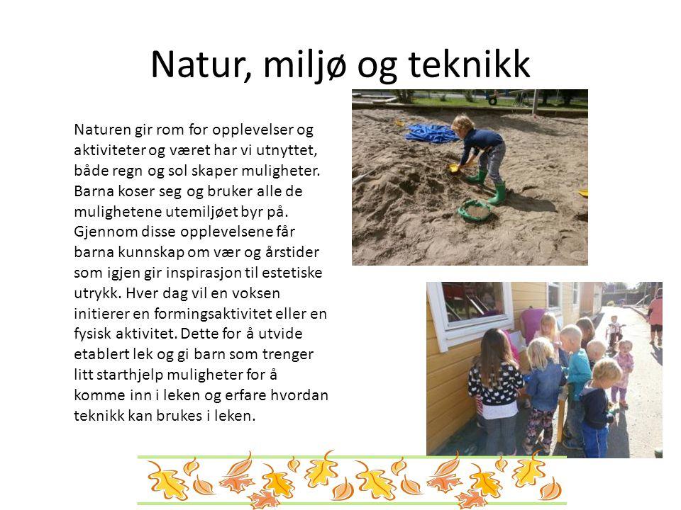 Natur, miljø og teknikk Naturen gir rom for opplevelser og aktiviteter og været har vi utnyttet, både regn og sol skaper muligheter. Barna koser seg o