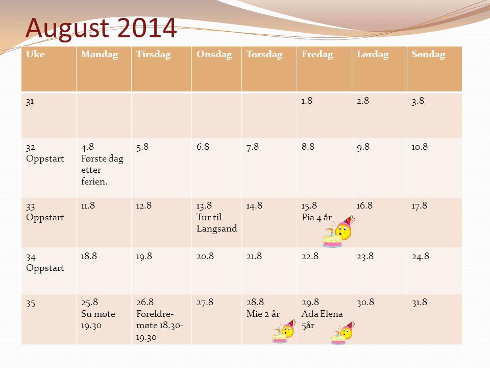 August 2014 UkeMandagTirsdagOnsdagTorsdagFredagLørdagSøndag 311.82.83.8 32 Oppstart 4.8 Første dag etter ferien. 5.86.87.88.89.810.8 33 Oppstart 11.81