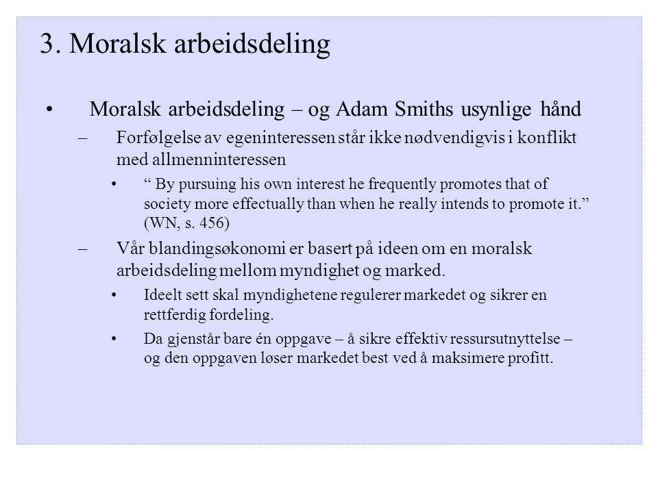 3. Moralsk arbeidsdeling Moralsk arbeidsdeling – og Adam Smiths usynlige hånd –Forfølgelse av egeninteressen står ikke nødvendigvis i konflikt med all