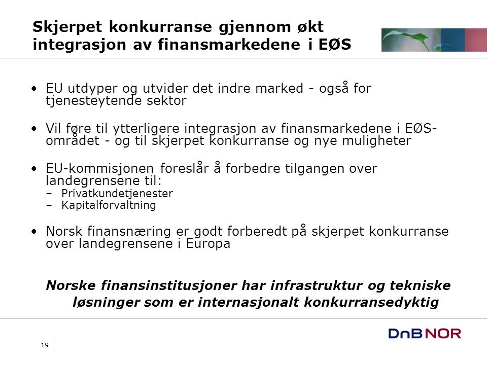 19 Skjerpet konkurranse gjennom økt integrasjon av finansmarkedene i EØS EU utdyper og utvider det indre marked - også for tjenesteytende sektor Vil føre til ytterligere integrasjon av finansmarkedene i EØS- området - og til skjerpet konkurranse og nye muligheter EU-kommisjonen foreslår å forbedre tilgangen over landegrensene til: –Privatkundetjenester –Kapitalforvaltning Norsk finansnæring er godt forberedt på skjerpet konkurranse over landegrensene i Europa Norske finansinstitusjoner har infrastruktur og tekniske løsninger som er internasjonalt konkurransedyktig