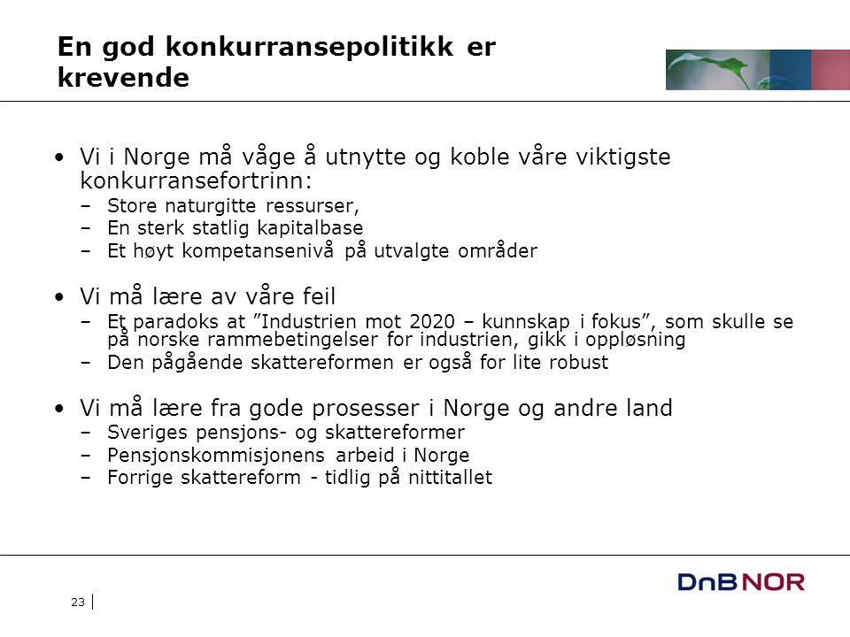 23 En god konkurransepolitikk er krevende Vi i Norge må våge å utnytte og koble våre viktigste konkurransefortrinn: –Store naturgitte ressurser, –En sterk statlig kapitalbase –Et høyt kompetansenivå på utvalgte områder Vi må lære av våre feil –Et paradoks at Industrien mot 2020 – kunnskap i fokus , som skulle se på norske rammebetingelser for industrien, gikk i oppløsning –Den pågående skattereformen er også for lite robust Vi må lære fra gode prosesser i Norge og andre land –Sveriges pensjons- og skattereformer –Pensjonskommisjonens arbeid i Norge –Forrige skattereform - tidlig på nittitallet