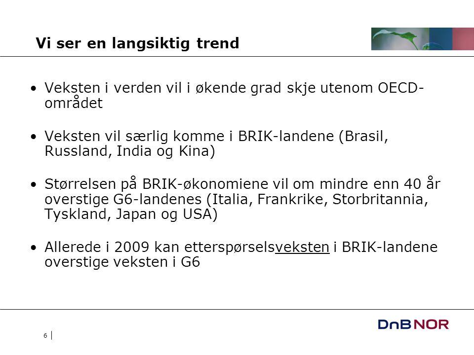 6 Vi ser en langsiktig trend Veksten i verden vil i økende grad skje utenom OECD- området Veksten vil særlig komme i BRIK-landene (Brasil, Russland, India og Kina) Størrelsen på BRIK-økonomiene vil om mindre enn 40 år overstige G6-landenes (Italia, Frankrike, Storbritannia, Tyskland, Japan og USA) Allerede i 2009 kan etterspørselsveksten i BRIK-landene overstige veksten i G6