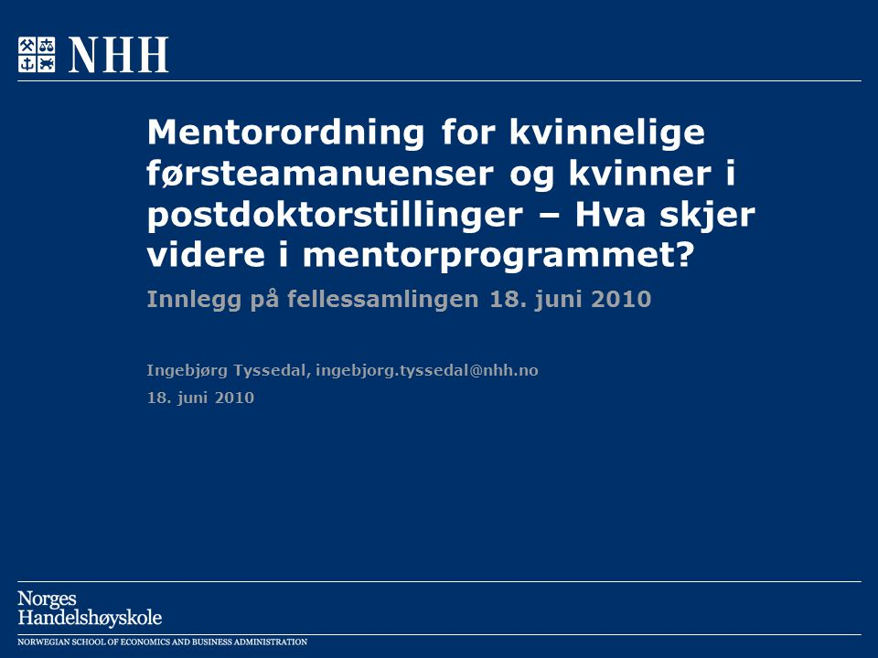 18. juni 2010 Ingebjørg Tyssedal, ingebjorg.tyssedal@nhh.no Mentorordning for kvinnelige førsteamanuenser og kvinner i postdoktorstillinger – Hva skje