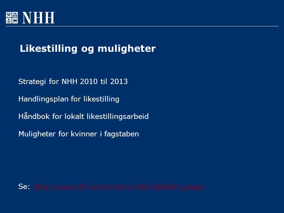 Likestilling og muligheter Strategi for NHH 2010 til 2013 Handlingsplan for likestilling Håndbok for lokalt likestillingsarbeid Muligheter for kvinner i fagstaben Se: http://www.nhh.no/no/om-nhh/likestilling.aspxhttp://www.nhh.no/no/om-nhh/likestilling.aspx