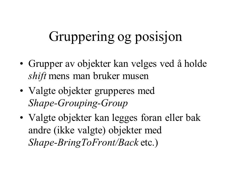 Gruppering og posisjon Grupper av objekter kan velges ved å holde shift mens man bruker musen Valgte objekter grupperes med Shape-Grouping-Group Valgte objekter kan legges foran eller bak andre (ikke valgte) objekter med Shape-BringToFront/Back etc.)