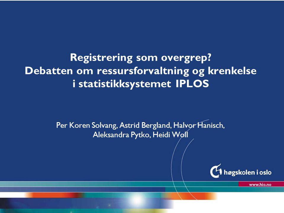 Høgskolen i Oslo Registrering som overgrep? Debatten om ressursforvaltning og krenkelse i statistikksystemet IPLOS Per Koren Solvang, Astrid Bergland,