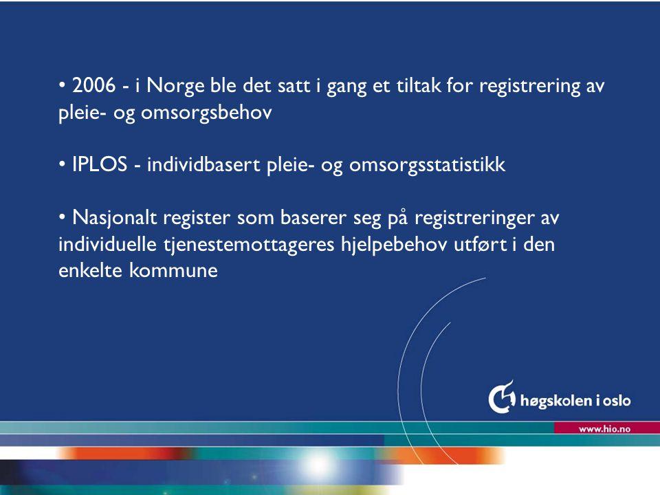 Høgskolen i Oslo 2006 - i Norge ble det satt i gang et tiltak for registrering av pleie- og omsorgsbehov IPLOS - individbasert pleie- og omsorgsstatis