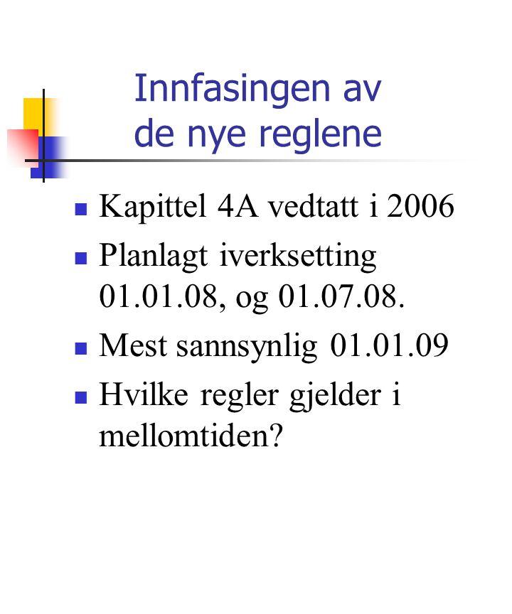 Innfasingen av de nye reglene Kapittel 4A vedtatt i 2006 Planlagt iverksetting 01.01.08, og 01.07.08. Mest sannsynlig 01.01.09 Hvilke regler gjelder i