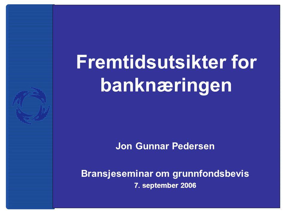 Fremtidsutsikter for banknæringen Jon Gunnar Pedersen Bransjeseminar om grunnfondsbevis 7. september 2006