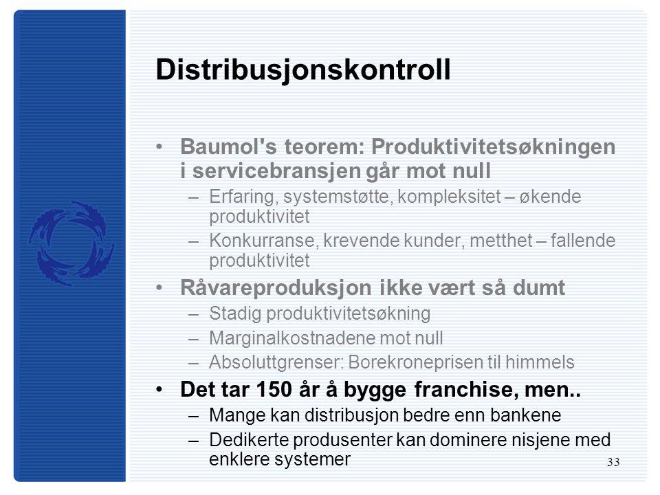 33 Distribusjonskontroll Baumol s teorem: Produktivitetsøkningen i servicebransjen går mot null –Erfaring, systemstøtte, kompleksitet – økende produktivitet –Konkurranse, krevende kunder, metthet – fallende produktivitet Råvareproduksjon ikke vært så dumt –Stadig produktivitetsøkning –Marginalkostnadene mot null –Absoluttgrenser: Borekroneprisen til himmels Det tar 150 år å bygge franchise, men..