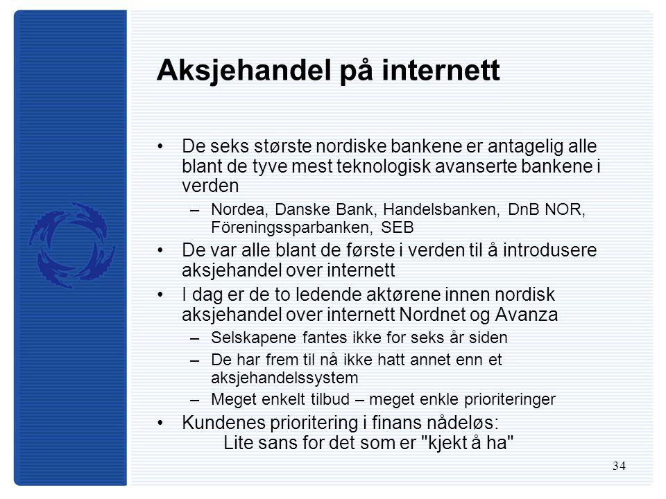 34 Aksjehandel på internett De seks største nordiske bankene er antagelig alle blant de tyve mest teknologisk avanserte bankene i verden –Nordea, Danske Bank, Handelsbanken, DnB NOR, Föreningssparbanken, SEB De var alle blant de første i verden til å introdusere aksjehandel over internett I dag er de to ledende aktørene innen nordisk aksjehandel over internett Nordnet og Avanza –Selskapene fantes ikke for seks år siden –De har frem til nå ikke hatt annet enn et aksjehandelssystem –Meget enkelt tilbud – meget enkle prioriteringer Kundenes prioritering i finans nådeløs: Lite sans for det som er kjekt å ha