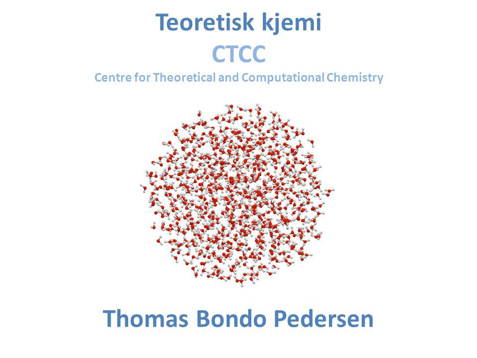 Teoretisk kjemi CTCC Centre for Theoretical and Computational Chemistry Thomas Bondo Pedersen