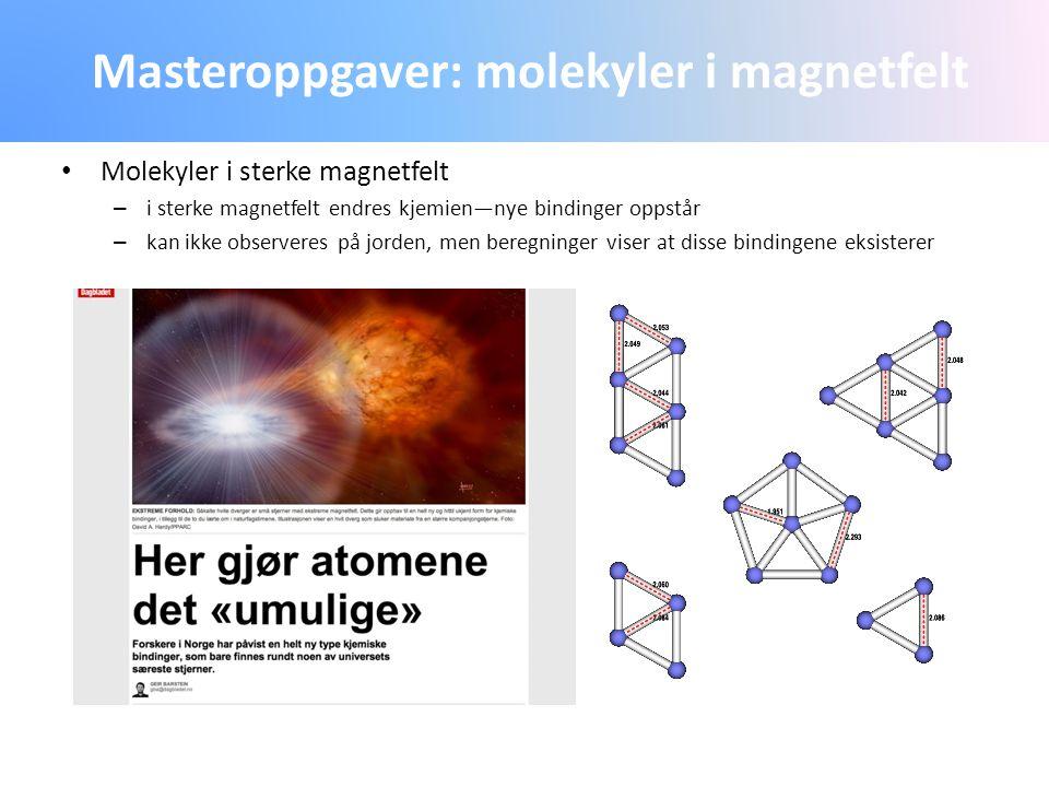 Masteroppgaver: molekyler i magnetfelt Molekyler i sterke magnetfelt – i sterke magnetfelt endres kjemien—nye bindinger oppstår – kan ikke observeres
