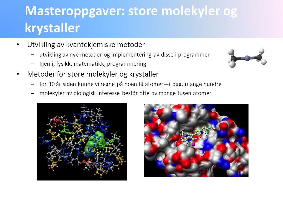 Masteroppgaver: store molekyler og krystaller Utvikling av kvantekjemiske metoder – utvikling av nye metoder og implementering av disse i programmer – kjemi, fysikk, matematikk, programmering Metoder for store molekyler og krystaller – for 30 år siden kunne vi regne på noen få atomer—i dag, mange hundre – molekyler av biologisk interesse består ofte av mange tusen atomer