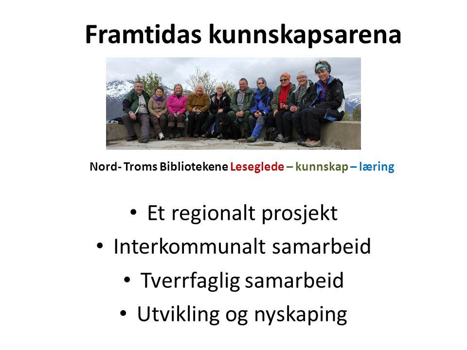 Framtidas kunnskapsarena Nord- Troms Bibliotekene Leseglede – kunnskap – læring Et regionalt prosjekt Interkommunalt samarbeid Tverrfaglig samarbeid Utvikling og nyskaping