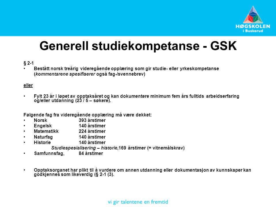 Generell studiekompetanse - GSK § 2-1 Bestått norsk treårig videregående opplæring som gir studie- eller yrkeskompetanse (kommentarene spesifiserer også fag-/svennebrev) eller Fylt 23 år i løpet av opptaksåret og kan dokumentere minimum fem års fulltids arbeidserfaring og/eller utdanning (23 / 5 – søkere).