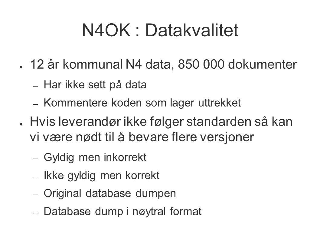 N4OK : Datakvalitet ● 12 år kommunal N4 data, 850 000 dokumenter – Har ikke sett på data – Kommentere koden som lager uttrekket ● Hvis leverandør ikke