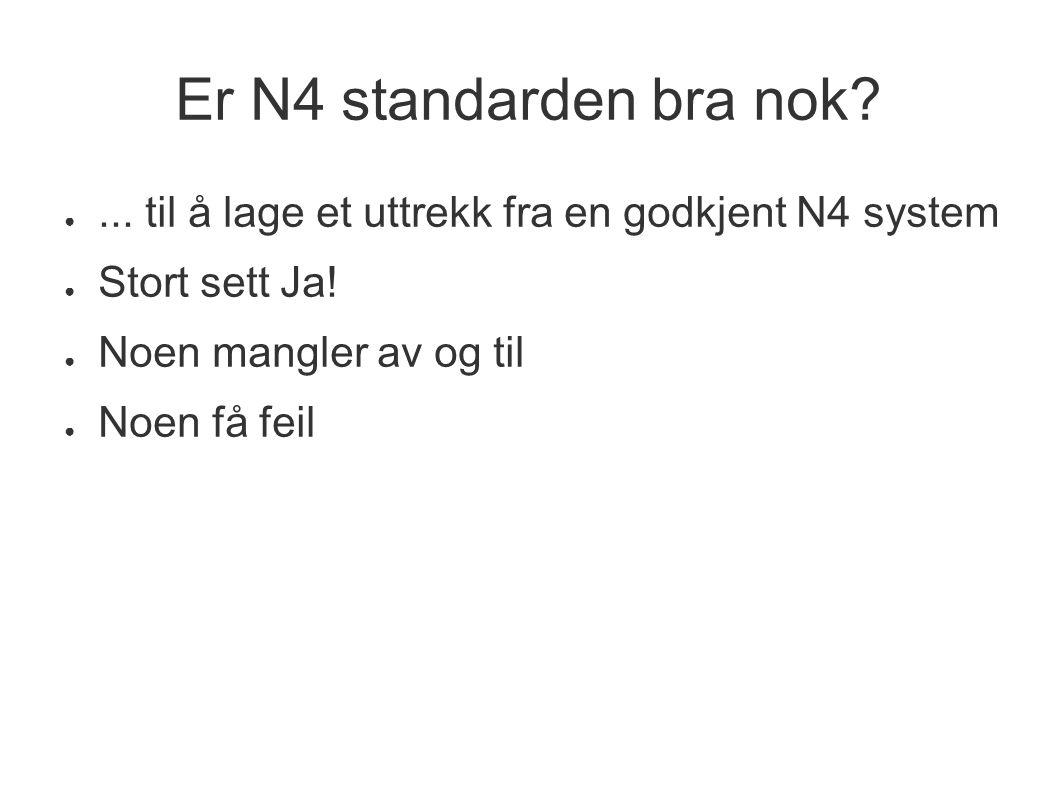 Er N4 standarden bra nok? ●... til å lage et uttrekk fra en godkjent N4 system ● Stort sett Ja! ● Noen mangler av og til ● Noen få feil