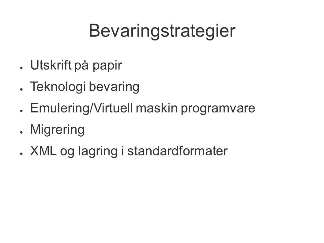 Bevaringstrategier ● Utskrift på papir ● Teknologi bevaring ● Emulering/Virtuell maskin programvare ● Migrering ● XML og lagring i standardformater