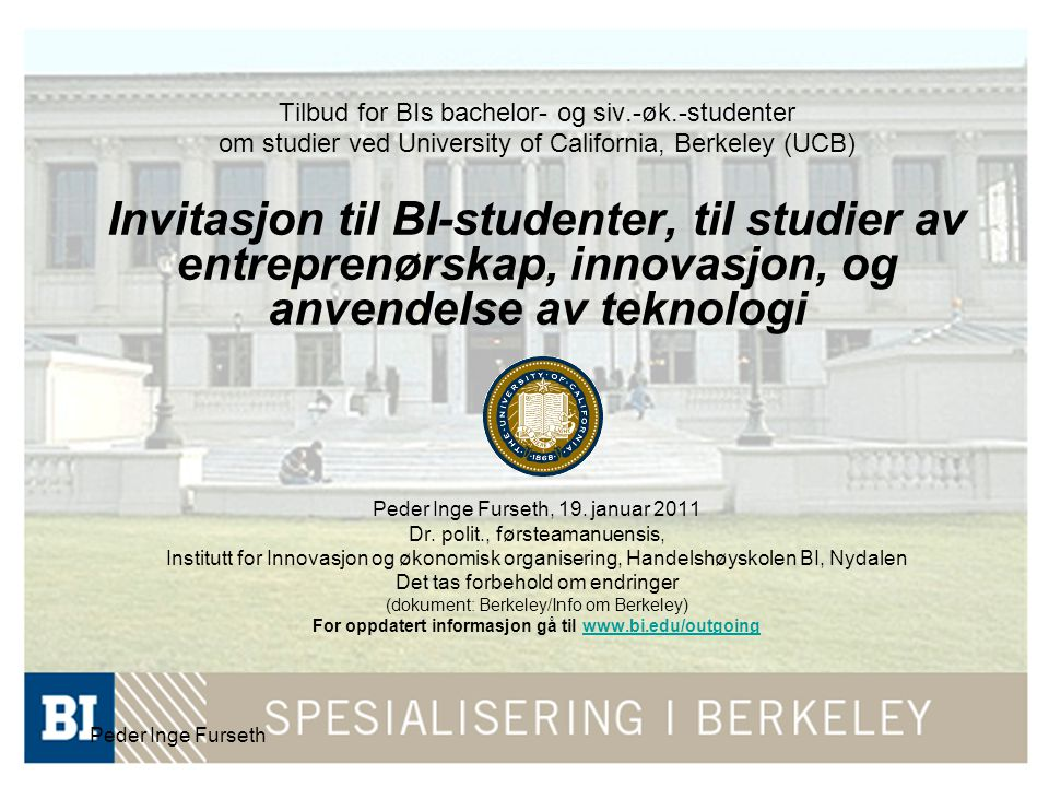 Peder Inge Furseth Tilbud for BIs bachelor- og siv.-øk.-studenter om studier ved University of California, Berkeley (UCB) Invitasjon til BI-studenter, til studier av entreprenørskap, innovasjon, og anvendelse av teknologi Peder Inge Furseth, 19.