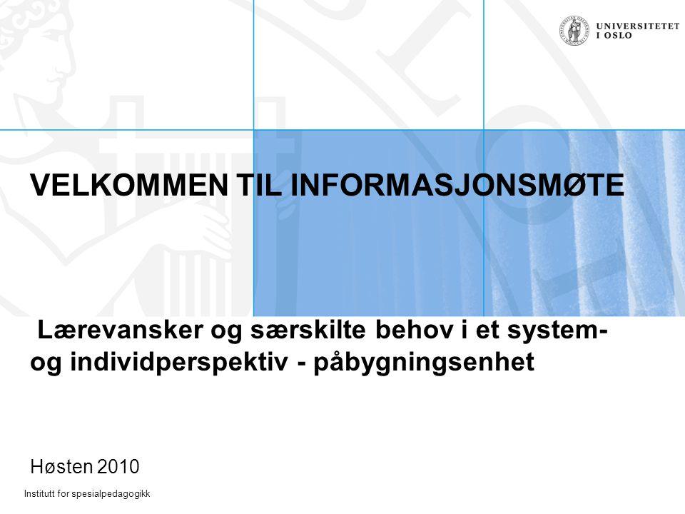 Institutt for spesialpedagogikk VELKOMMEN TIL INFORMASJONSMØTE Lærevansker og særskilte behov i et system- og individperspektiv - påbygningsenhet Høsten 2010