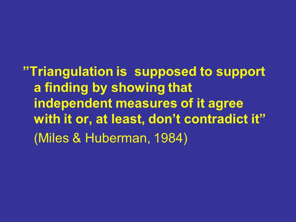 """Triangulation is supposed to support a finding by showing that independent measures of it agree with it or, at least, don't contradict it"" (Miles & H"