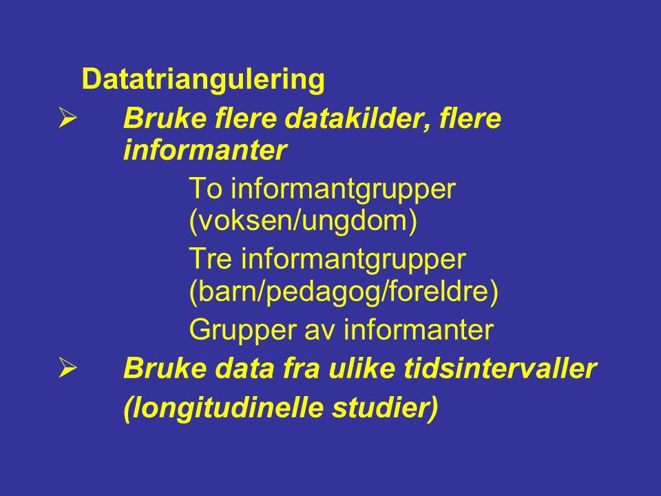 Datatriangulering  Bruke flere datakilder, flere informanter To informantgrupper (voksen/ungdom) Tre informantgrupper (barn/pedagog/foreldre) Grupper