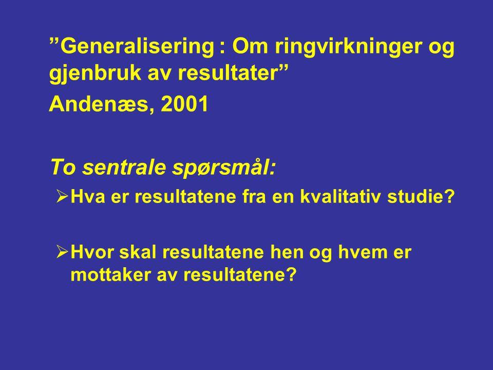 """""""Generalisering : Om ringvirkninger og gjenbruk av resultater"""" Andenæs, 2001 To sentrale spørsmål:  Hva er resultatene fra en kvalitativ studie?  Hv"""