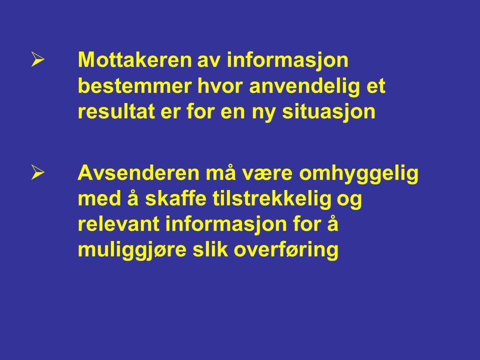  Mottakeren av informasjon bestemmer hvor anvendelig et resultat er for en ny situasjon  Avsenderen må være omhyggelig med å skaffe tilstrekkelig og