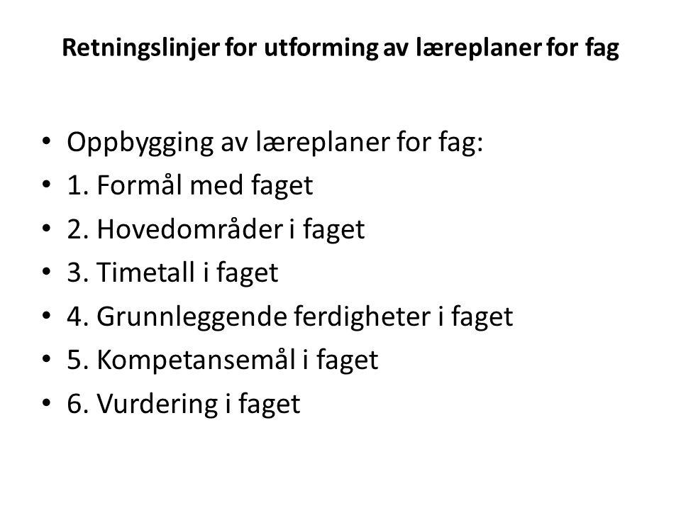 Retningslinjer for utforming av læreplaner for fag Oppbygging av læreplaner for fag: 1. Formål med faget 2. Hovedområder i faget 3. Timetall i faget 4