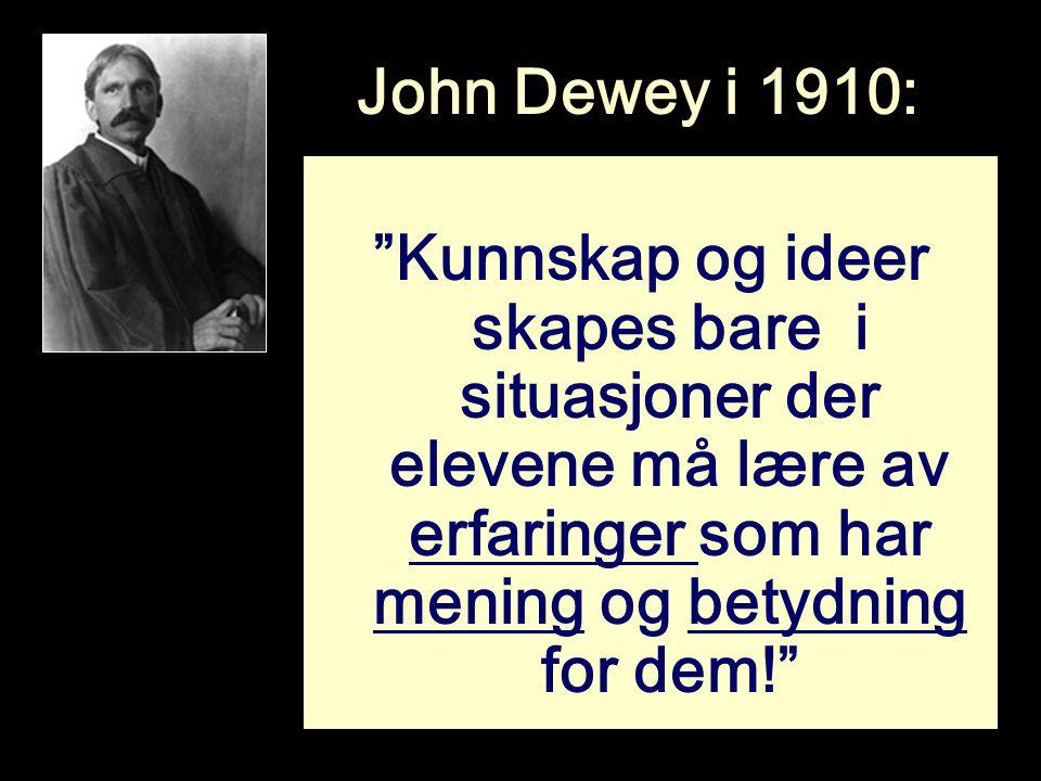 """John Dewey i 1910: """"Kunnskap og ideer skapes bare i situasjoner der elevene må lære av erfaringer som har mening og betydning for dem!"""""""
