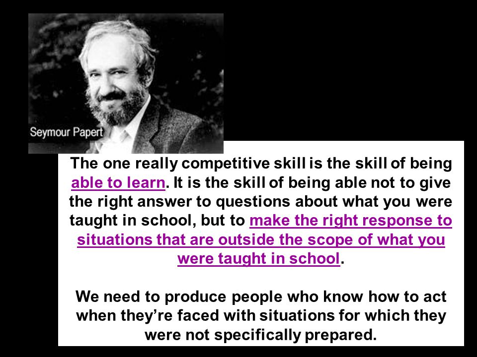 The one really competitive skill is the skill of being able to learn. It is the skill of being able not to give the right answer to questions about wh