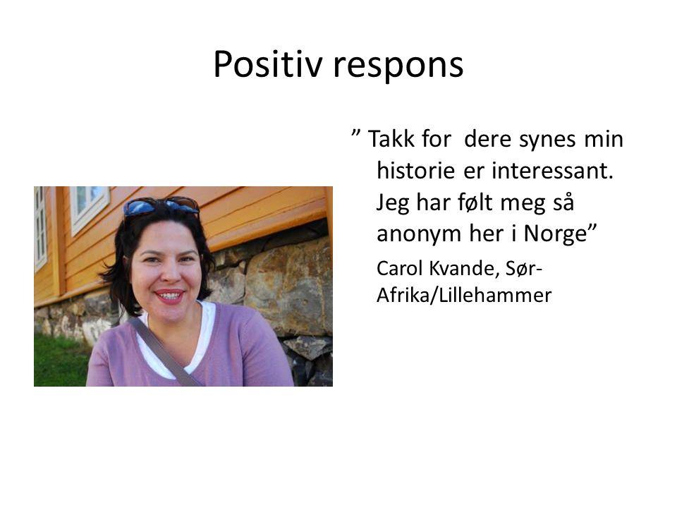 "Positiv respons "" Takk for dere synes min historie er interessant. Jeg har følt meg så anonym her i Norge"" Carol Kvande, Sør- Afrika/Lillehammer"