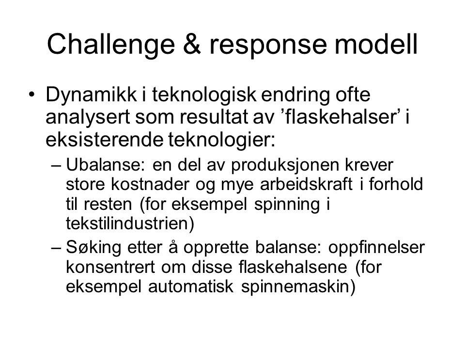 Challenge & response modell Dynamikk i teknologisk endring ofte analysert som resultat av 'flaskehalser' i eksisterende teknologier: –Ubalanse: en del av produksjonen krever store kostnader og mye arbeidskraft i forhold til resten (for eksempel spinning i tekstilindustrien) –Søking etter å opprette balanse: oppfinnelser konsentrert om disse flaskehalsene (for eksempel automatisk spinnemaskin)