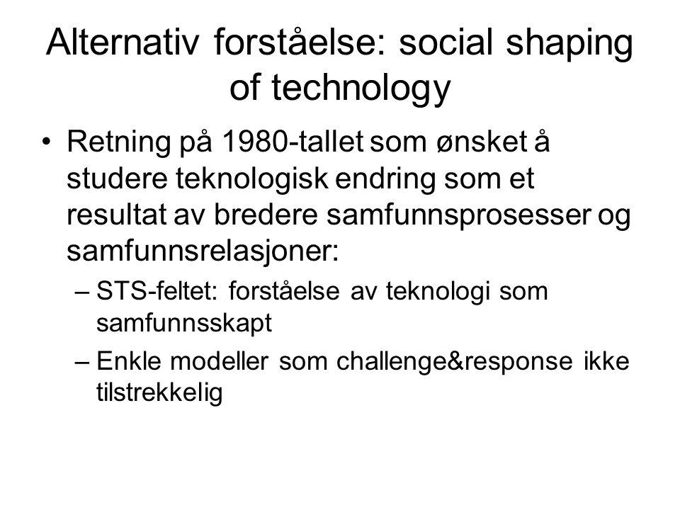 Alternativ forståelse: social shaping of technology Retning på 1980-tallet som ønsket å studere teknologisk endring som et resultat av bredere samfunnsprosesser og samfunnsrelasjoner: –STS-feltet: forståelse av teknologi som samfunnsskapt –Enkle modeller som challenge&response ikke tilstrekkelig