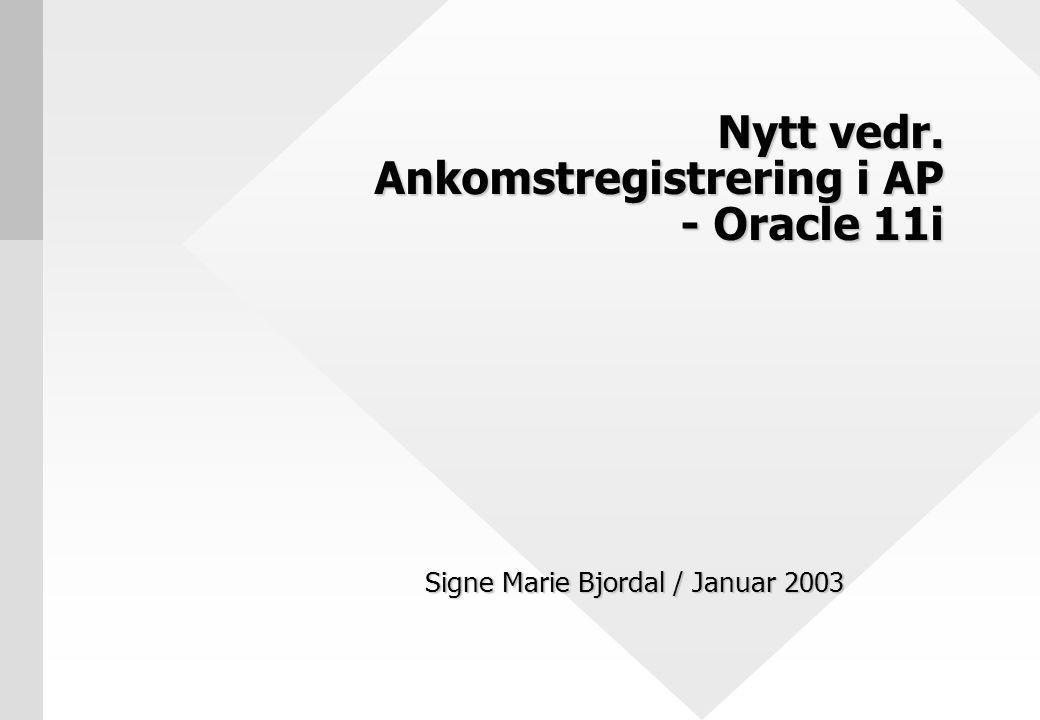 Nytt vedr. Ankomstregistrering i AP - Oracle 11i Signe Marie Bjordal / Januar 2003
