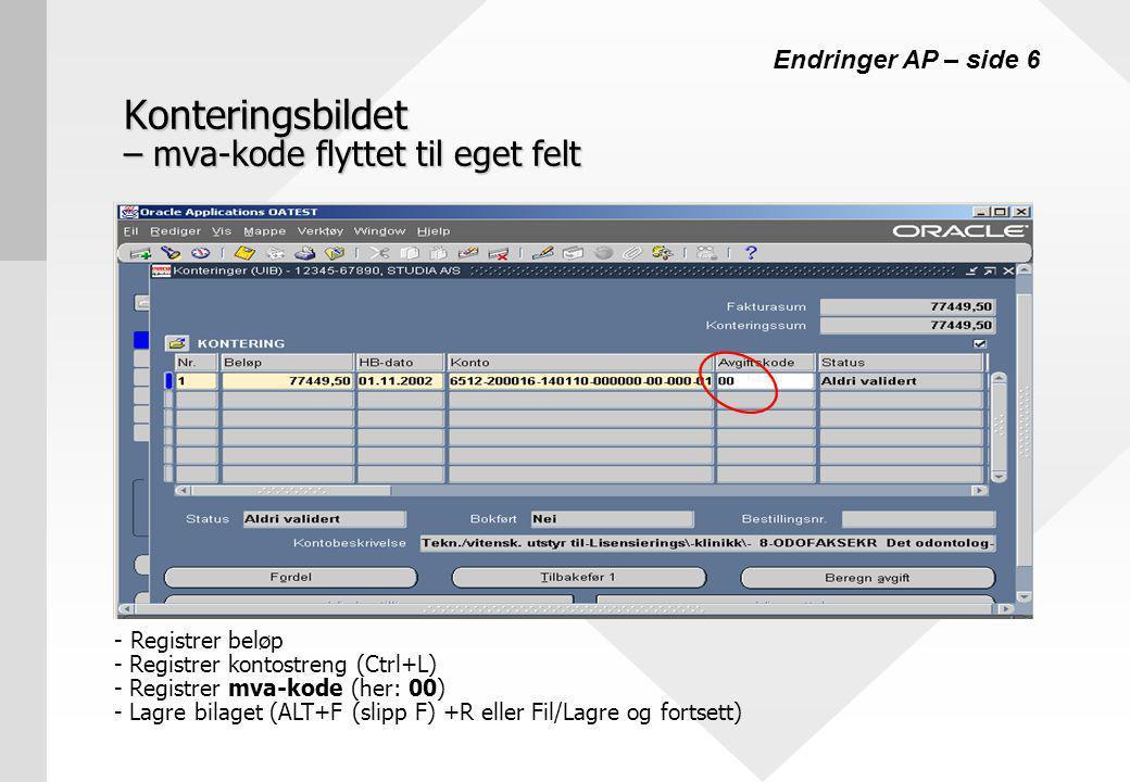 Konteringsbildet – mva-kode flyttet til eget felt - Registrer beløp - Registrer kontostreng (Ctrl+L) - Registrer mva-kode (her: 00) - Lagre bilaget (ALT+F (slipp F) +R eller Fil/Lagre og fortsett) Endringer AP – side 6