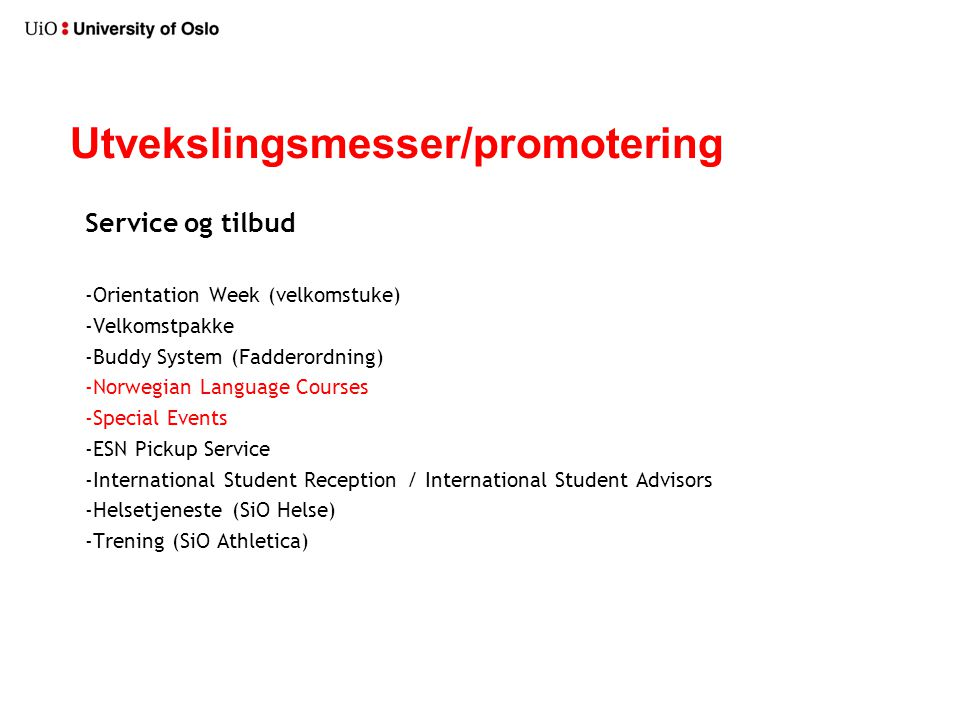 Utvekslingsmesser/promotering Service og tilbud -Orientation Week (velkomstuke) -Velkomstpakke -Buddy System (Fadderordning) -Norwegian Language Courses -Special Events -ESN Pickup Service -International Student Reception / International Student Advisors -Helsetjeneste (SiO Helse) -Trening (SiO Athletica)