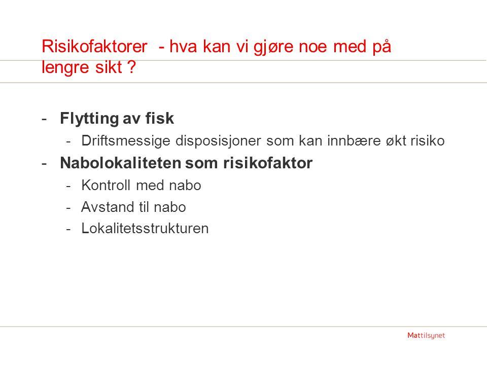 Risikofaktorer - hva kan vi gjøre noe med på lengre sikt ? -Flytting av fisk -Driftsmessige disposisjoner som kan innbære økt risiko -Nabolokaliteten