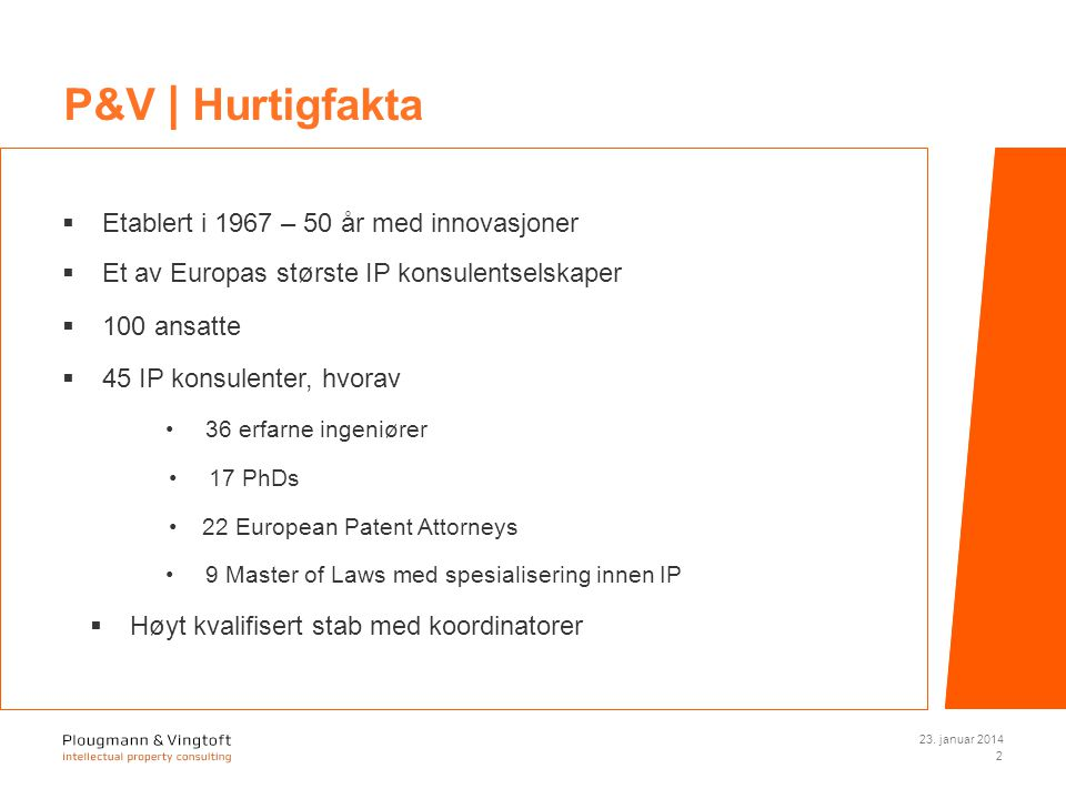  Etablert i 1967 – 50 år med innovasjoner  Et av Europas største IP konsulentselskaper  100 ansatte  45 IP konsulenter, hvorav 36 erfarne ingeniører 17 PhDs 22 European Patent Attorneys 9 Master of Laws med spesialisering innen IP  Høyt kvalifisert stab med koordinatorer 23.