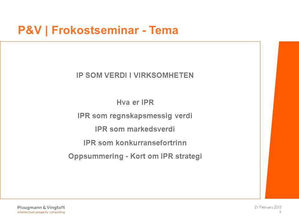IP SOM VERDI I VIRKSOMHETEN Hva er IPR IPR som regnskapsmessig verdi IPR som markedsverdi IPR som konkurransefortrinn Oppsummering - Kort om IPR strategi 21 February 2013 4 P&V | Frokostseminar - Tema