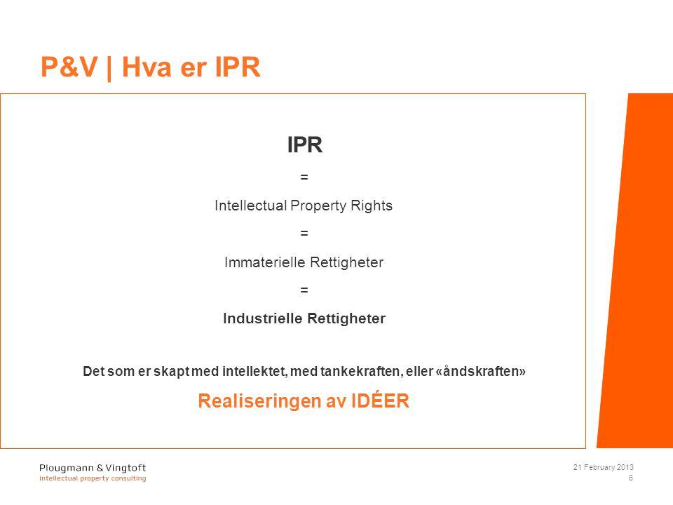 IPR = Intellectual Property Rights = Immaterielle Rettigheter = Industrielle Rettigheter Det som er skapt med intellektet, med tankekraften, eller «åndskraften» Realiseringen av IDÉER 21 February 2013 6 P&V | Hva er IPR