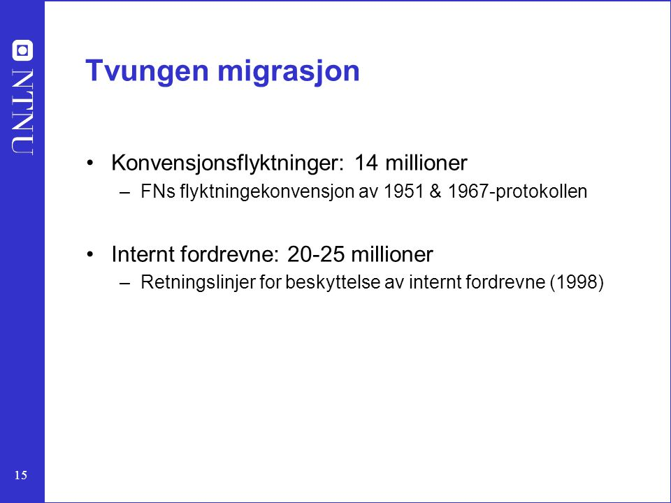 15 Tvungen migrasjon Konvensjonsflyktninger: 14 millioner –FNs flyktningekonvensjon av 1951 & 1967-protokollen Internt fordrevne: 20-25 millioner –Ret