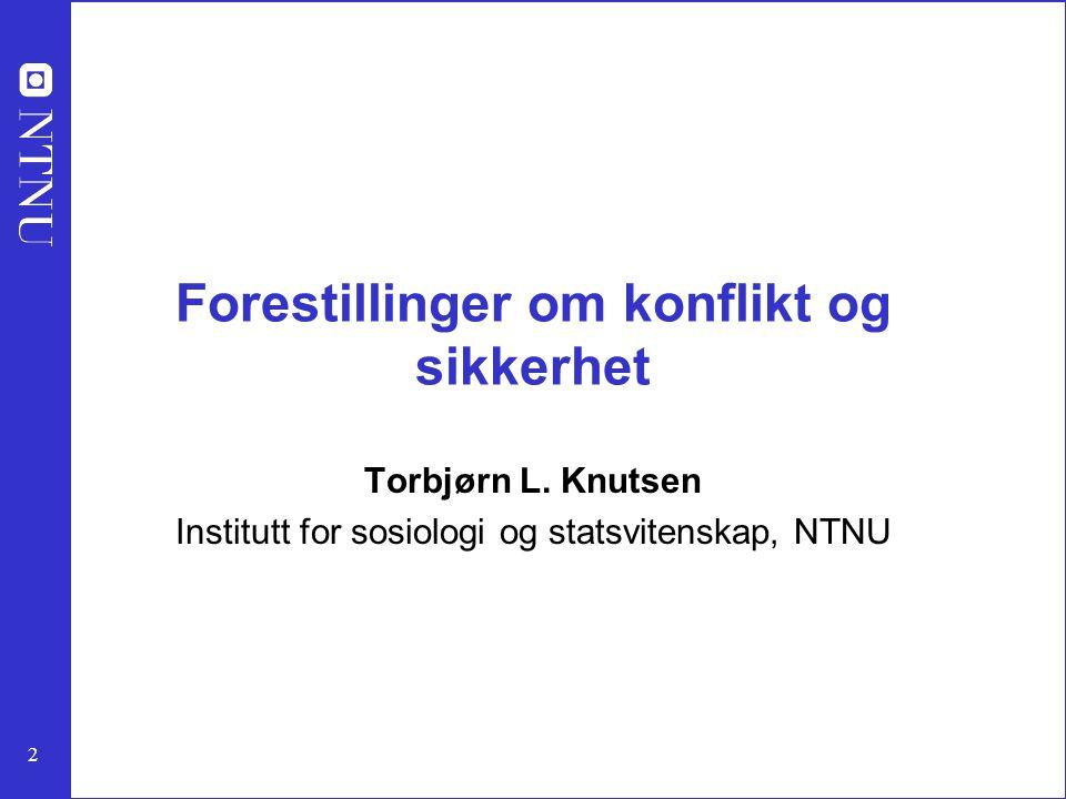 2 Forestillinger om konflikt og sikkerhet Torbjørn L. Knutsen Institutt for sosiologi og statsvitenskap, NTNU