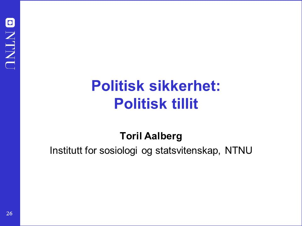 26 Politisk sikkerhet: Politisk tillit Toril Aalberg Institutt for sosiologi og statsvitenskap, NTNU