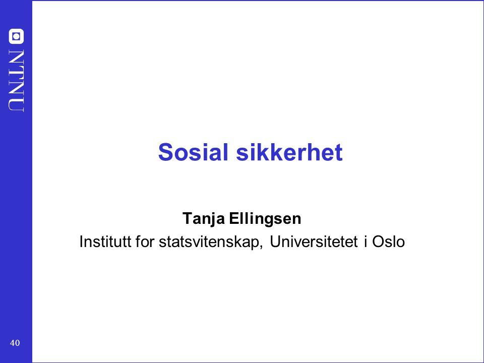 40 Sosial sikkerhet Tanja Ellingsen Institutt for statsvitenskap, Universitetet i Oslo