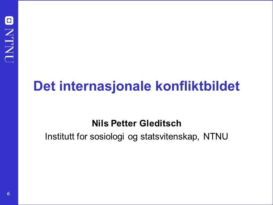 6 Det internasjonale konfliktbildet Nils Petter Gleditsch Institutt for sosiologi og statsvitenskap, NTNU