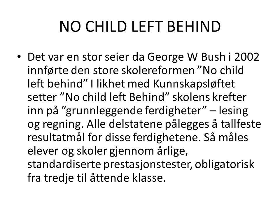 "NO CHILD LEFT BEHIND Det var en stor seier da George W Bush i 2002 innførte den store skolereformen ""No child left behind"" I likhet med Kunnskapsløfte"