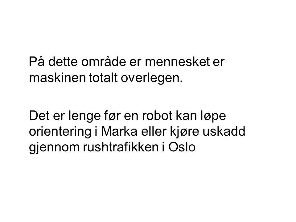 På dette område er mennesket er maskinen totalt overlegen. Det er lenge før en robot kan løpe orientering i Marka eller kjøre uskadd gjennom rushtrafi
